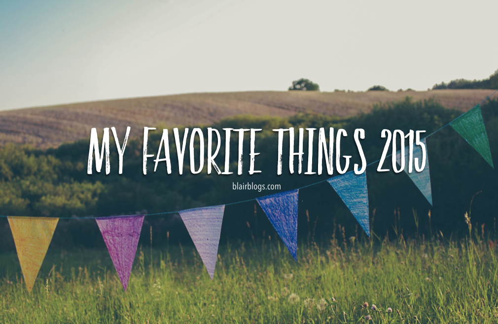 My Favorite Things 2015 | Blairblogs.com