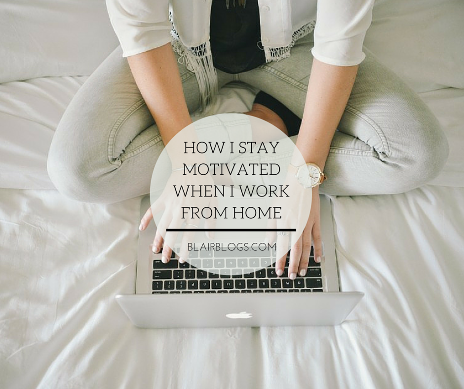 How I Stay Creative & Motivated When I Work From Home | Blairblogs.com