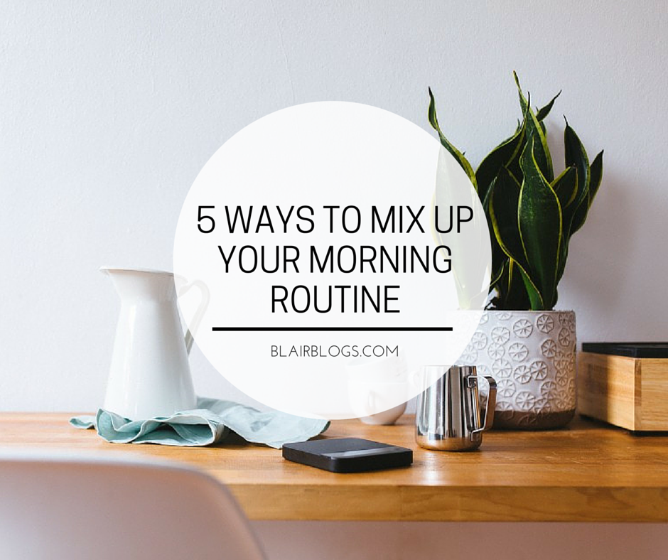 5 Ways To Mix Up Your Morning Routine | Blairblogs.com