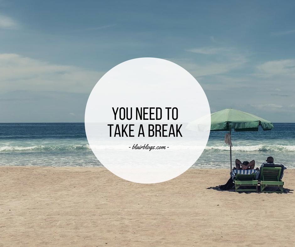 You Need To Take a Break | Blairblogs.com