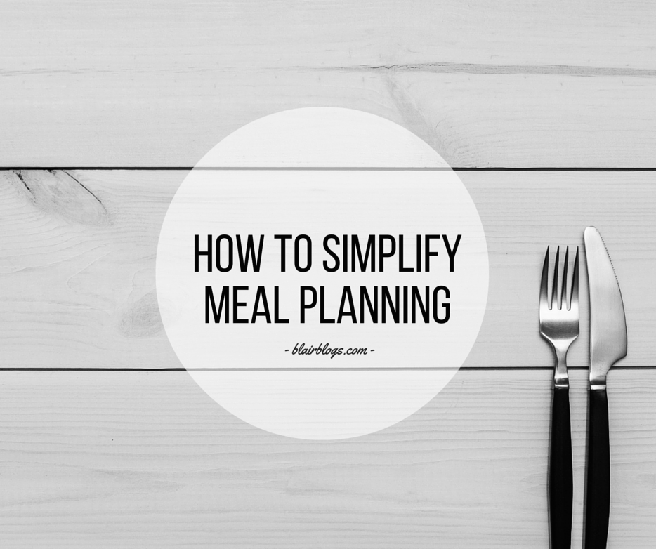 How To Simplify Meal Planning | Blairblogs.com