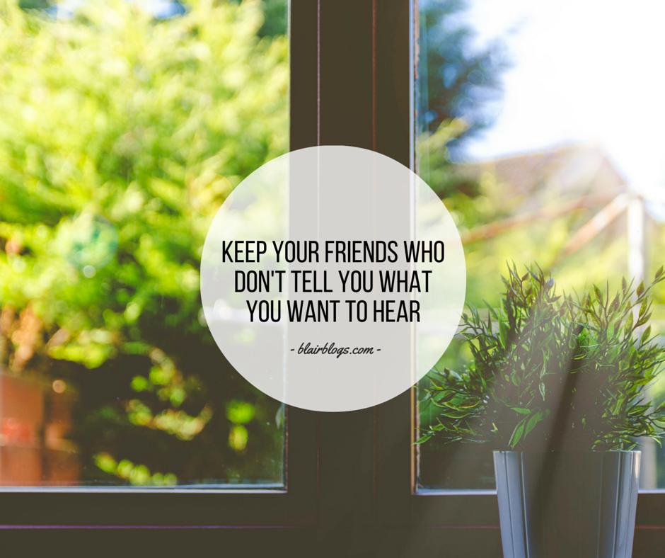Keep Your Friends Who Don't Tell You What You Want To Hear | BlairBlogs.com
