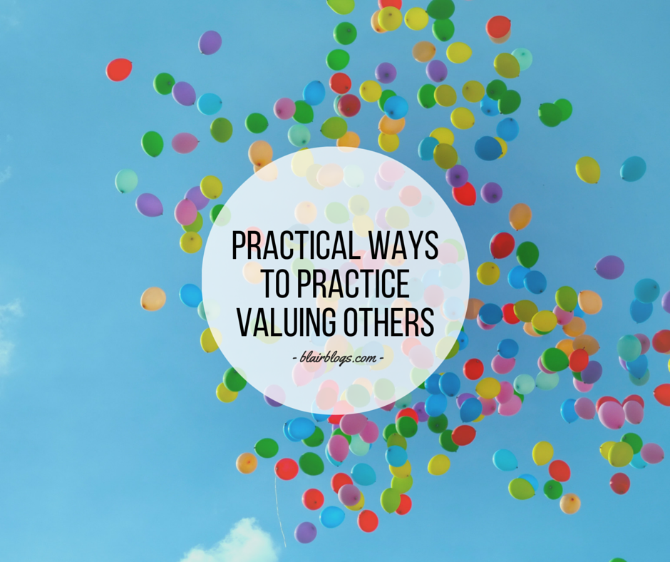 Practical Ways To Practice Valuing Others Everyday | Blairblogs.com