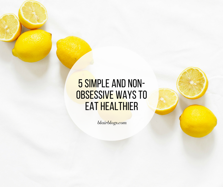 5 Simple and Non-Obsessive Ways to Eat Healthier | BlairBlogs.com