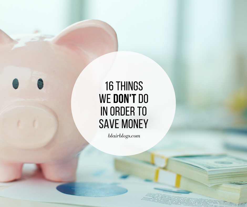 16 Things We DON'T Do in Order to Save Money | Blairblogs.com